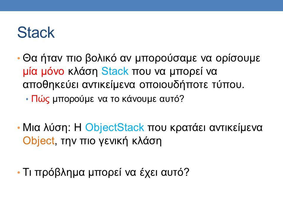 Stack Θα ήταν πιο βολικό αν μπορούσαμε να ορίσουμε μία μόνο κλάση Stack που να μπορεί να αποθηκεύει αντικείμενα οποιουδήποτε τύπου. Πώς μπορούμε να το