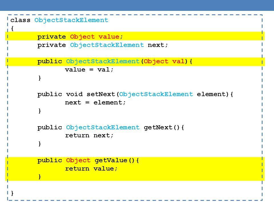 public class ObjectStack { private ObjectStackElement head; private int size = 0; public Object pop(){ if (size == 0){ // head == null System.out.println( Pop from empty stack ); System.exit(-1); } Object value = head.getValue(); head = head.getNext(); size --; return value; } public void push(Object value){ ObjectStackElement element = new ObjectStackElement(value); element.setNext(head); head = element; size ++; }