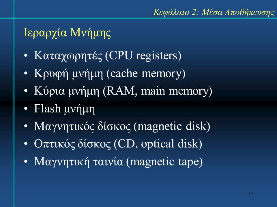 17 Κεφάλαιο 2: Μέσα Αποθήκευσης Καταχωρητές (CPU registers) Κρυφή μνήμη (cache memory) Κύρια μνήμη (RAM, main memory) Flash μνήμη Μαγνητικός δίσκος (magnetic disk) Οπτικός δίσκος (CD, optical disk) Μαγνητική ταινία (magnetic tape) Ιεραρχία Μνήμης