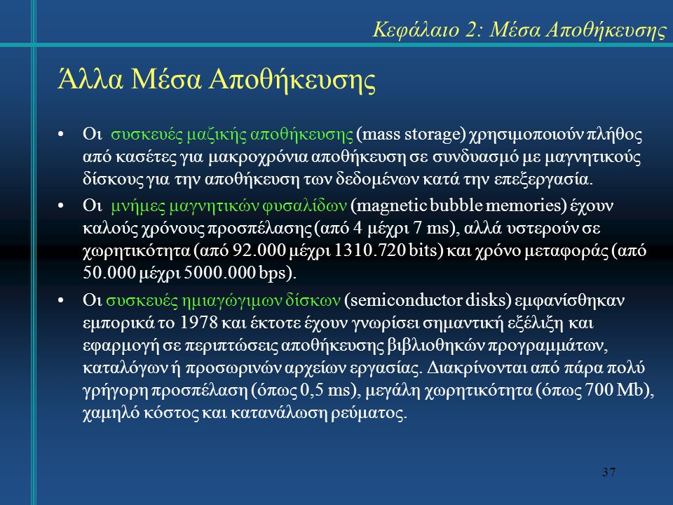 37 Κεφάλαιο 2: Μέσα Αποθήκευσης Οι συσκευές μαζικής αποθήκευσης (mass storage) χρησιμοποιούν πλήθος από κασέτες για μακροχρόνια αποθήκευση σε συνδυασμό με μαγνητικούς δίσκους για την αποθήκευση των δεδομένων κατά την επεξεργασία.