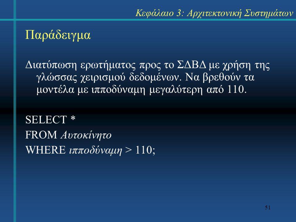 51 Κεφάλαιο 3: Αρχιτεκτονική Συστημάτων Παράδειγμα Διατύπωση ερωτήματος προς το ΣΔΒΔ με χρήση της γλώσσας χειρισμού δεδομένων.