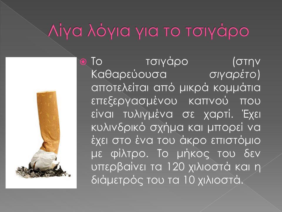  Το τσιγάρο (στην Καθαρεύουσα σιγαρέτο) αποτελείται από μικρά κομμάτια επεξεργασμένου καπνού που είναι τυλιγμένα σε χαρτί. Έχει κυλινδρικό σχήμα και