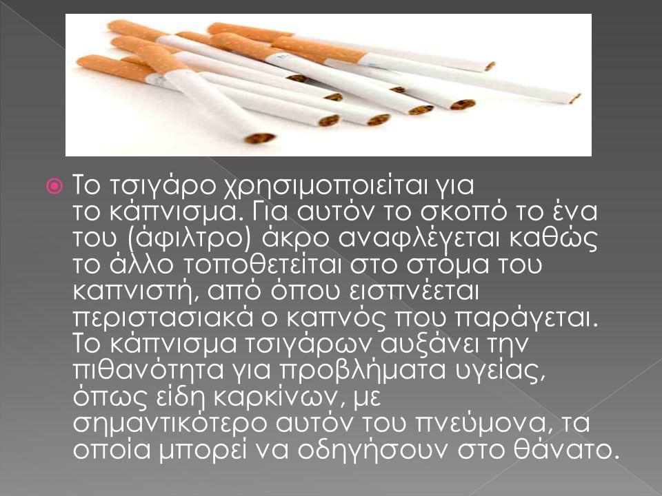  Το τσιγάρο χρησιμοποιείται για το κάπνισμα. Για αυτόν το σκοπό το ένα του (άφιλτρο) άκρο αναφλέγεται καθώς το άλλο τοποθετείται στο στόμα του καπνισ