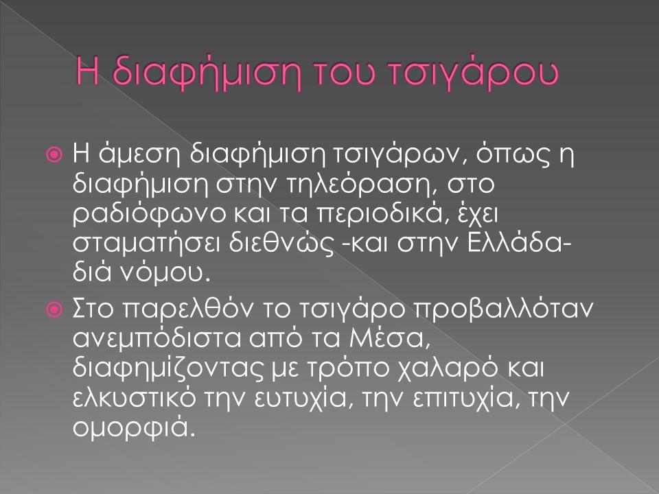  Η άμεση διαφήμιση τσιγάρων, όπως η διαφήμιση στην τηλεόραση, στο ραδιόφωνο και τα περιοδικά, έχει σταματήσει διεθνώς -και στην Ελλάδα- διά νόμου. 