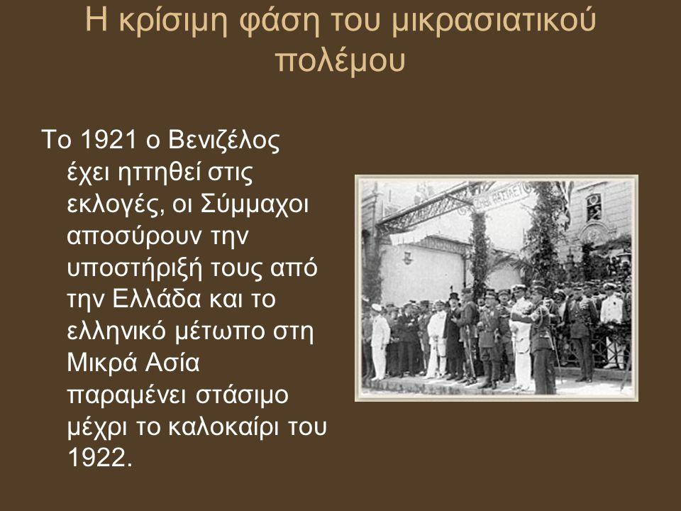 Η κρίσιμη φάση του μικρασιατικού πολέμου Το 1921 ο Βενιζέλος έχει ηττηθεί στις εκλογές, οι Σύμμαχοι αποσύρουν την υποστήριξή τους από την Ελλάδα και τ
