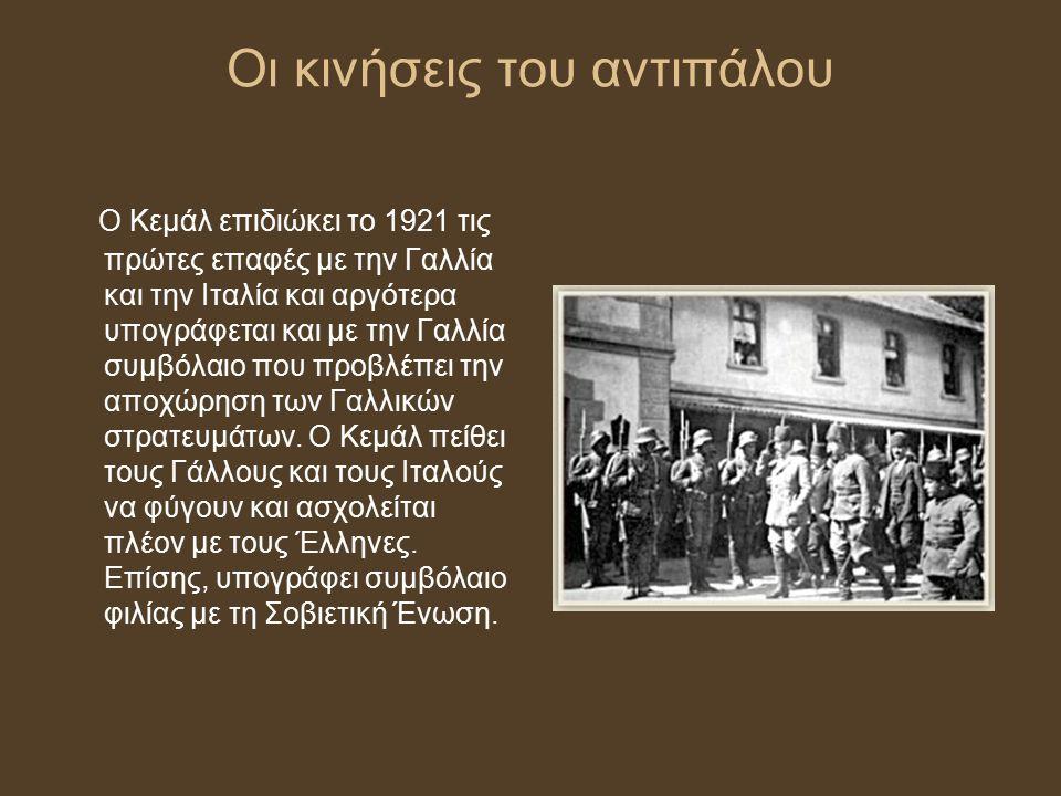 Οι κινήσεις του αντιπάλου Ο Κεμάλ επιδιώκει το 1921 τις πρώτες επαφές με την Γαλλία και την Ιταλία και αργότερα υπογράφεται και με την Γαλλία συμβόλαι