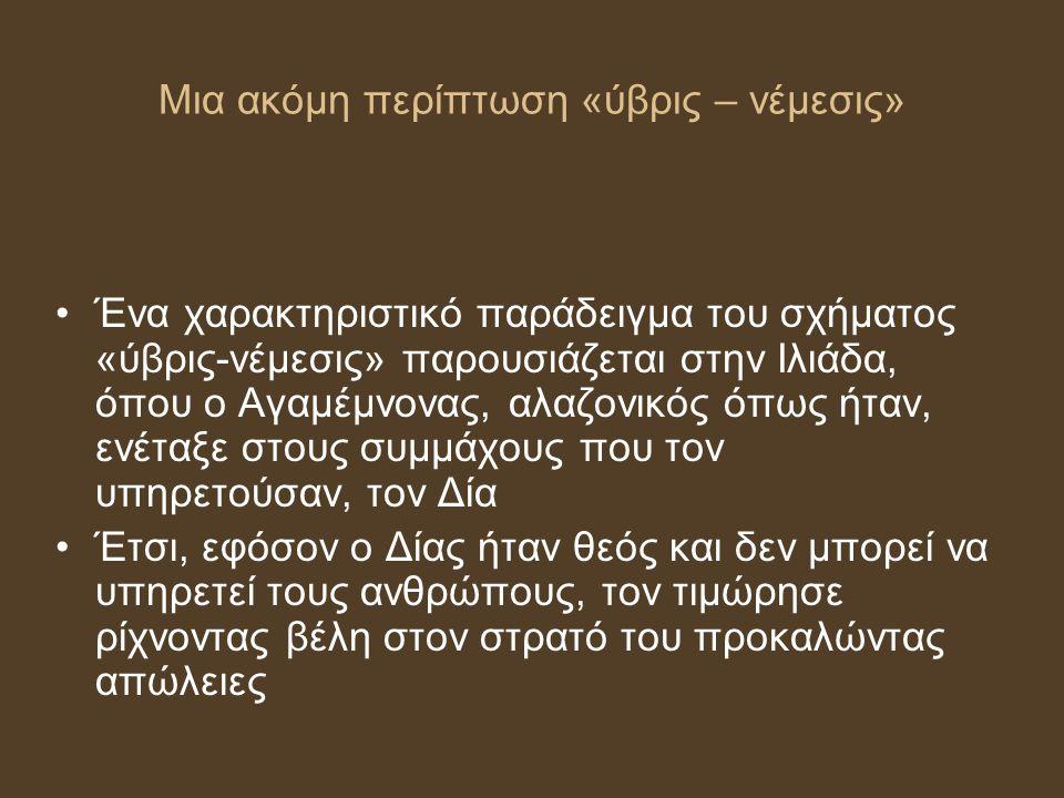 Μια ακόμη περίπτωση «ύβρις – νέμεσις» Ένα χαρακτηριστικό παράδειγμα του σχήματος «ύβρις-νέμεσις» παρουσιάζεται στην Ιλιάδα, όπου ο Αγαμέμνονας, αλαζον