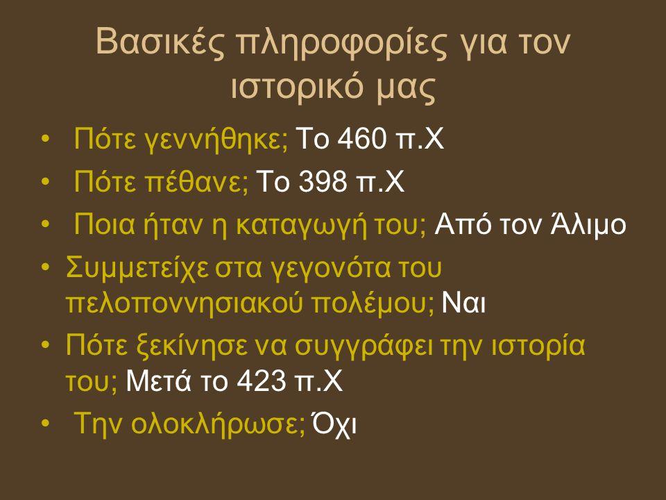 Βασικές πληροφορίες για τον ιστορικό μας Πότε γεννήθηκε; Το 460 π.Χ Πότε πέθανε; Το 398 π.Χ Ποια ήταν η καταγωγή του; Από τον Άλιμο Συμμετείχε στα γεγ