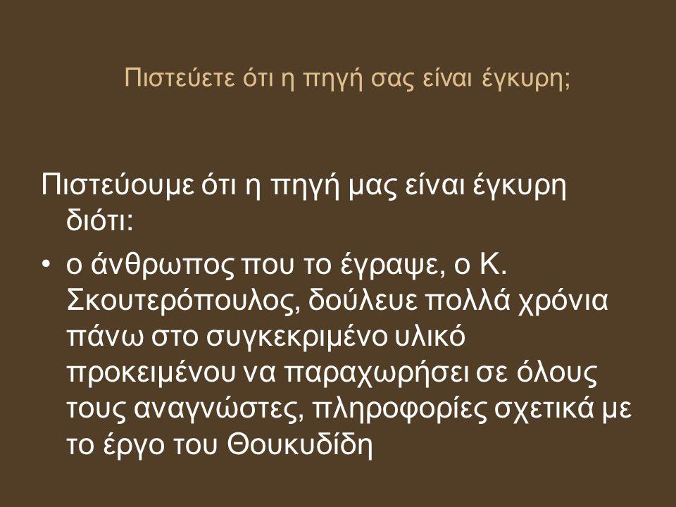 Πιστεύετε ότι η πηγή σας είναι έγκυρη; Πιστεύουμε ότι η πηγή μας είναι έγκυρη διότι: ο άνθρωπος που το έγραψε, ο Κ. Σκουτερόπουλος, δούλευε πολλά χρόν