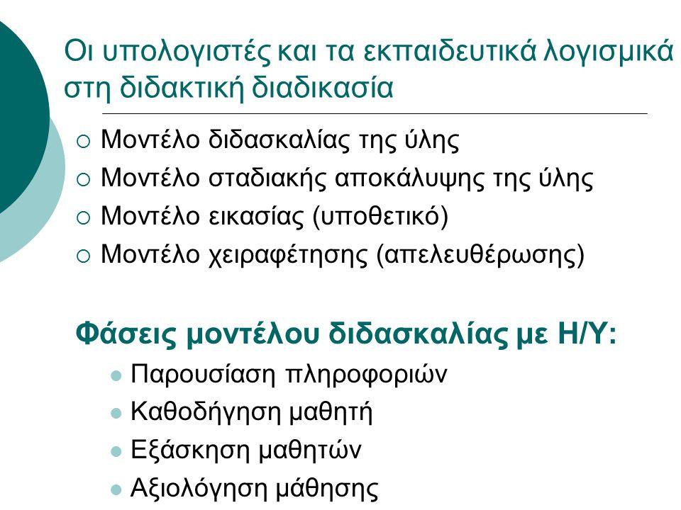 Οι υπολογιστές και τα εκπαιδευτικά λογισμικά στη διδακτική διαδικασία  Μοντέλο διδασκαλίας της ύλης  Μοντέλο σταδιακής αποκάλυψης της ύλης  Μοντέλο εικασίας (υποθετικό)  Μοντέλο χειραφέτησης (απελευθέρωσης) Φάσεις μοντέλου διδασκαλίας με Η/Υ: Παρουσίαση πληροφοριών Καθοδήγηση μαθητή Εξάσκηση μαθητών Αξιολόγηση μάθησης