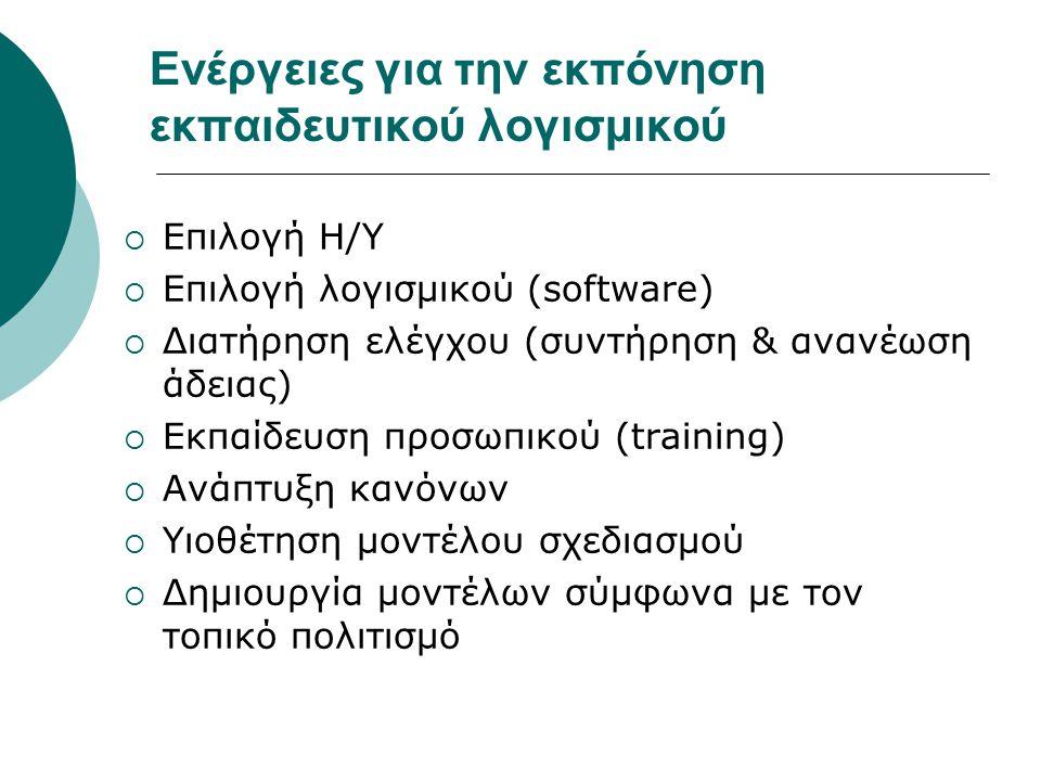 Ενέργειες για την εκπόνηση εκπαιδευτικού λογισμικού  Επιλογή Η/Υ  Επιλογή λογισμικού (software)  Διατήρηση ελέγχου (συντήρηση & ανανέωση άδειας)  Εκπαίδευση προσωπικού (training)  Ανάπτυξη κανόνων  Υιοθέτηση μοντέλου σχεδιασμού  Δημιουργία μοντέλων σύμφωνα με τον τοπικό πολιτισμό