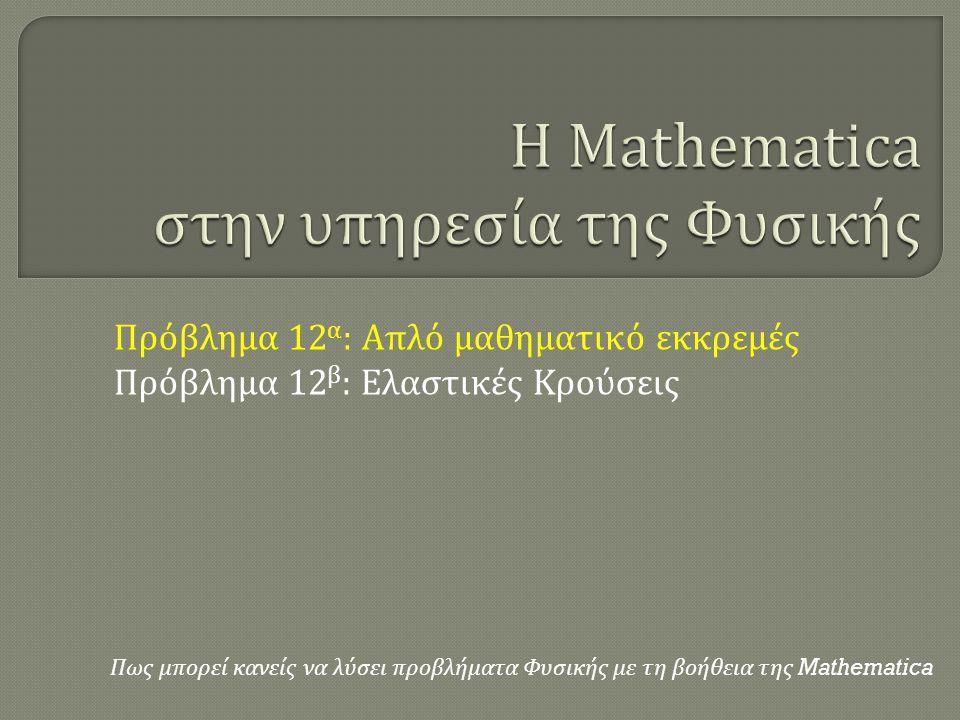 Πως μπορεί κανείς να λύσει προβλήματα Φυσικής με τη βοήθεια της Mathematica Πρόβλημα 12 α : Απλό μαθηματικό εκκρεμές Πρόβλημα 12 β : Ελαστικές Κρούσεις
