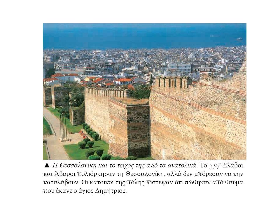 ▲ Η Θεσσαλονίκη και το τείχος της α π ό τα ανατολικά. Το 597 Σλάβοι και Άβαροι π ολιόρκησαν τη Θεσσαλονίκη, αλλά δεν μ π όρεσαν να την καταλάβουν. Οι