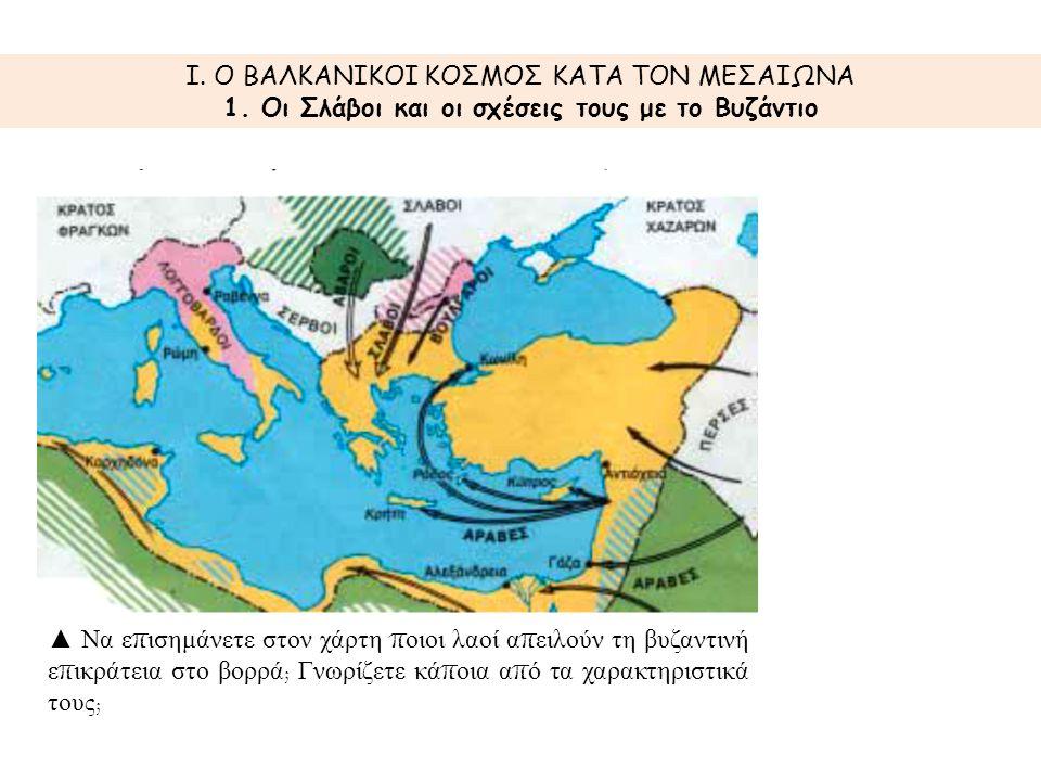 I. Ο ΒΑΛΚΑΝΙΚΟΙ ΚΟΣΜΟΣ ΚΑΤΑ ΤΟΝ ΜΕΣΑΙΩΝΑ 1. Οι Σλάβοι και οι σχέσεις τους με το Βυζάντιο ▲ Να ε π ισημάνετε στον χάρτη π οιοι λαοί α π ειλούν τη βυζαν