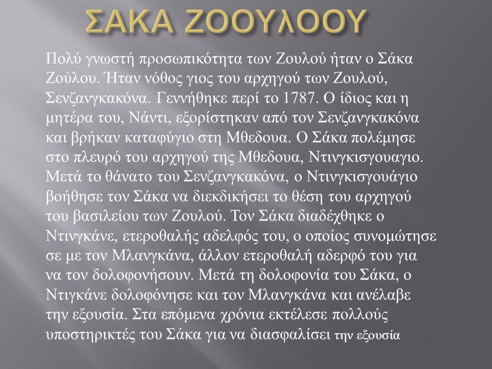Πολύ γνωστή προσωπικότητα των Ζουλού ήταν ο Σάκα Ζούλου. Ήταν νόθος γιος του αρχηγού των Ζουλού, Σενζανγκακόνα. Γεννήθηκε περί το 1787. Ο ίδιος και η