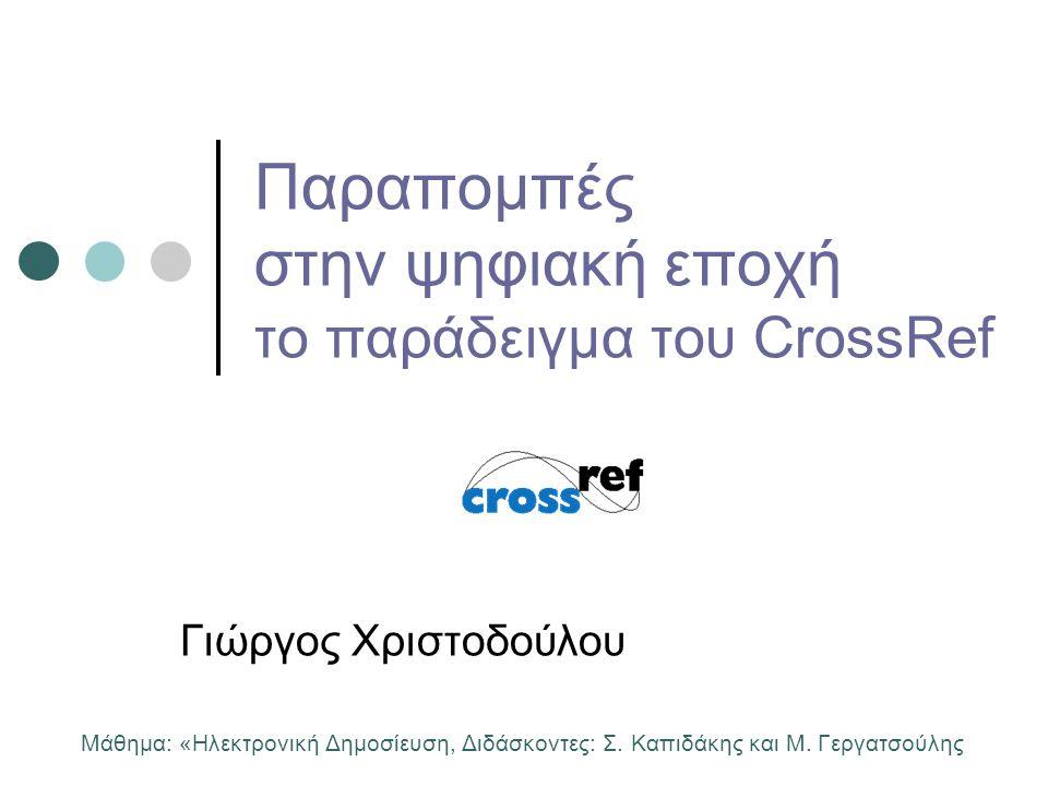 Παραπομπές στην ψηφιακή εποχή το παράδειγμα του CrossRef Γιώργος Χριστοδούλου Μάθημα: «Ηλεκτρονική Δημοσίευση, Διδάσκοντες: Σ. Καπιδάκης και Μ. Γεργατ