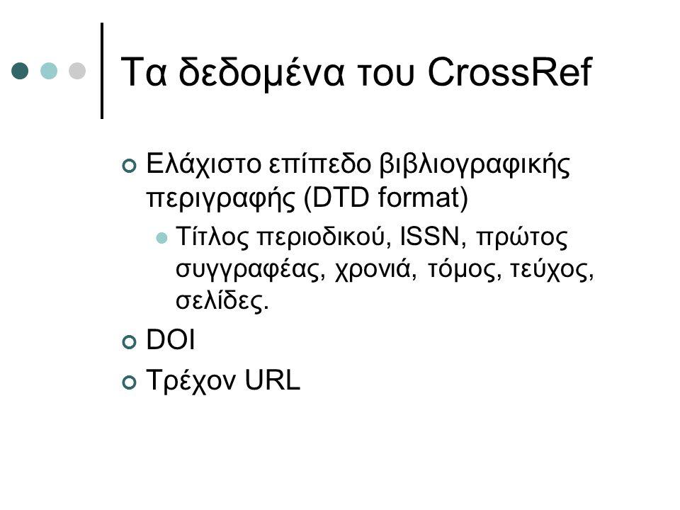 Τα δεδομένα του CrossRef Ελάχιστο επίπεδο βιβλιογραφικής περιγραφής (DTD format) Τίτλος περιοδικού, ISSN, πρώτος συγγραφέας, χρονιά, τόμος, τεύχος, σε