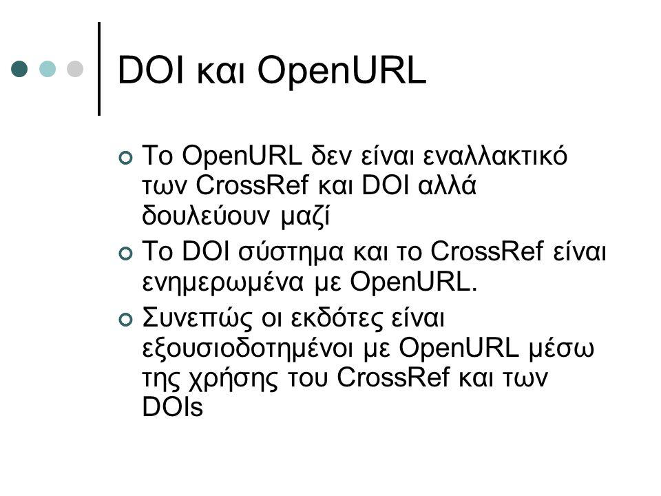 DOI και OpenURL Το OpenURL δεν είναι εναλλακτικό των CrossRef και DOI αλλά δουλεύουν μαζί Το DOI σύστημα και το CrossRef είναι ενημερωμένα με OpenURL.
