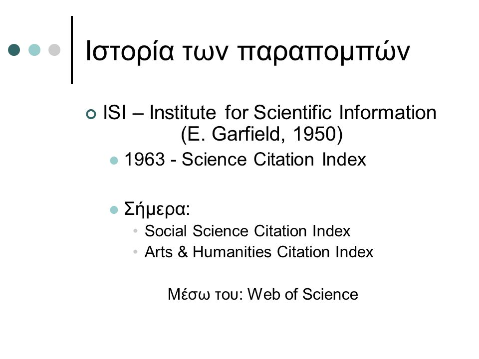 Ιστορία των παραπομπών ISI – Institute for Scientific Information (E. Garfield, 1950) 1963 - Science Citation Index Σήμερα: Social Science Citation In