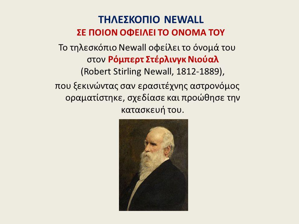 ΤΗΛΕΣΚΟΠΙΟ NEWALL ΣΕ ΠΟΙΟΝ ΟΦΕΙΛΕΙ ΤΟ ΟΝΟΜΑ ΤΟΥ Το τηλεσκόπιο Newall οφείλει το όνομά του στον Ρόμπερτ Στέρλινγκ Νιούαλ (Robert Stirling Newall, 1812-1889), που ξεκινώντας σαν ερασιτέχνης αστρονόμος οραματίστηκε, σχεδίασε και προώθησε την κατασκευή του.