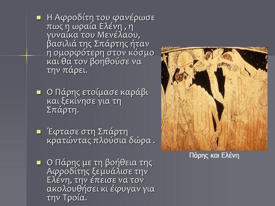 Η Αφροδίτη του φανέρωσε πως η ωραία Ελένη, η γυναίκα του Μενέλαου, βασιλιά της Σπάρτης ήταν η ομορφότερη στον κόσμο και θα τον βοηθούσε να την πάρει.