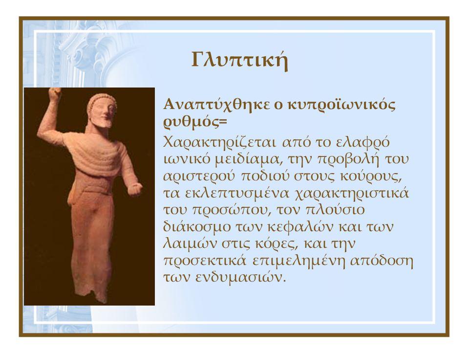 Γλυπτική Αναπτύχθηκε ο κυπροϊωνικός ρυθμός= Χαρακτηρίζεται από το ελαφρό ιωνικό μειδίαμα, την προβολή του αριστερού ποδιού στους κούρους, τα εκλεπτυσμ
