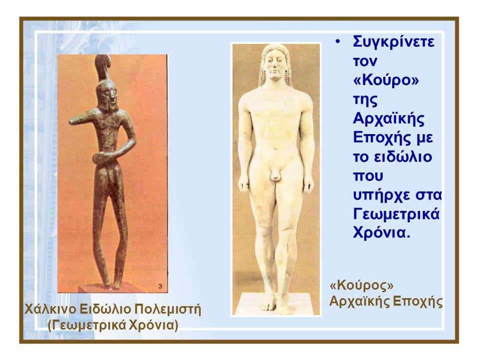 Χάλκινο Ειδώλιο Πολεμιστή (Γεωμετρικά Χρόνια) «Κούρος» Αρχαϊκής Εποχής Συγκρίνετε τον «Κούρο» της Αρχαϊκής Εποχής με το ειδώλιο που υπήρχε στα Γεωμετρ