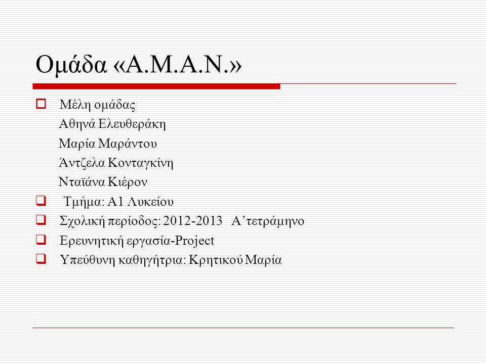 Ομάδα «Α.Μ.Α.Ν.»  Μέλη ομάδας Αθηνά Ελευθεράκη Μαρία Μαράντου Άντζελα Κονταγκίνη Νταϊάνα Κιέρον  Τμήμα: Α1 Λυκείου  Σχολική περίοδος: 2012-2013 Α'τ