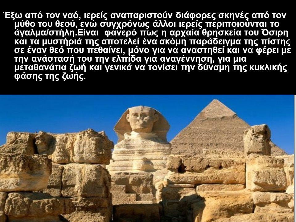 Έξω από τον ναό, ιερείς αναπαριστούν διάφορες σκηνές από τον μύθο του θεού, ενώ συγχρόνως άλλοι ιερείς περιποιούνται το άγαλμα/στήλη.Είναι φανερό πως η αρχαία θρησκεία του Όσιρη και τα μυστήριά της αποτελεί ένα ακόμη παράδειγμα της πίστης σε έναν θεό που πεθαίνει, μόνο για να αναστηθεί και να φέρει με την ανάστασή του την ελπίδα για αναγέννηση, για μια μεταθανάτια ζωή και γενικά να τονίσει την δύναμη της κυκλικής φάσης της ζωής.