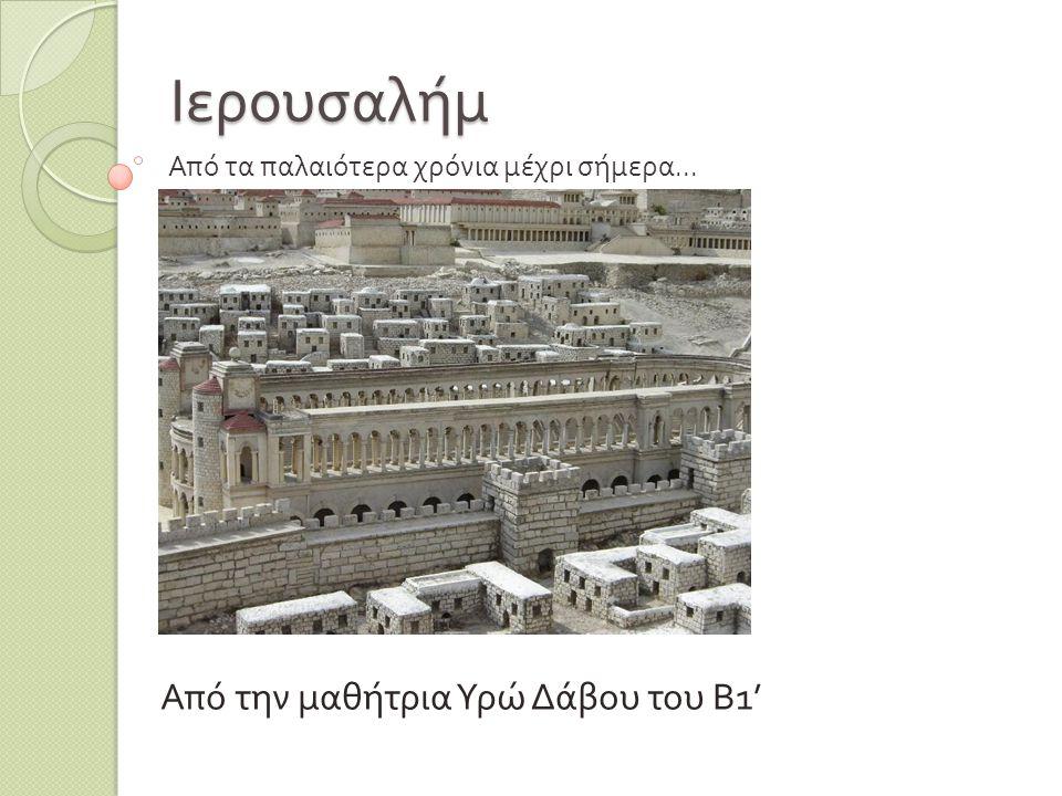 Ιερουσαλήμ Από την μαθήτρια Υρώ Δάβου του Β 1' Από τα παλαιότερα χρόνια μέχρι σήμερα...