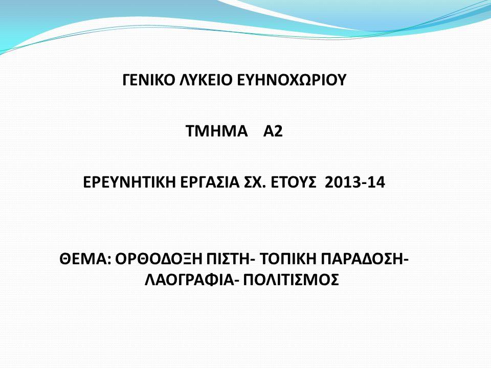 ΓΕΝΙΚΟ ΛΥΚΕΙΟ ΕΥΗΝΟΧΩΡΙΟΥ ΤΜΗΜΑ Α2 ΕΡΕΥΝΗΤΙΚΗ ΕΡΓΑΣΙΑ ΣΧ. ΕΤΟΥΣ 2013-14 ΘΕΜΑ: ΟΡΘΟΔΟΞΗ ΠΙΣΤΗ- ΤΟΠΙΚΗ ΠΑΡΑΔΟΣΗ- ΛΑΟΓΡΑΦΙΑ- ΠΟΛΙΤΙΣΜΟΣ