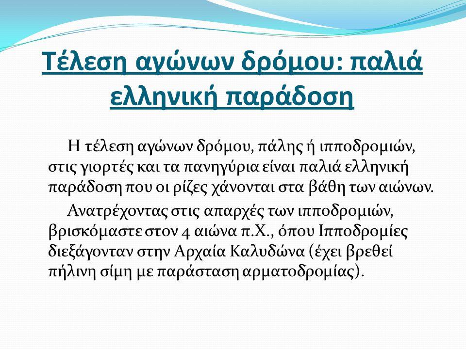 Τέλεση αγώνων δρόμου: παλιά ελληνική παράδοση Η τέλεση αγώνων δρόμου, πάλης ή ιπποδρομιών, στις γιορτές και τα πανηγύρια είναι παλιά ελληνική παράδοση