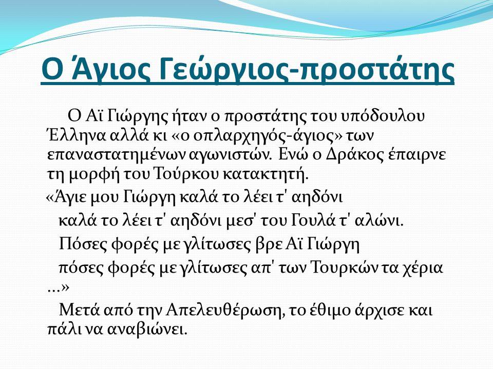 Ο Άγιος Γεώργιος-προστάτης Ο Αϊ Γιώργης ήταν ο προστάτης του υπόδουλου Έλληνα αλλά κι «ο οπλαρχηγός-άγιος» των επαναστατημένων αγωνιστών. Ενώ ο Δράκος