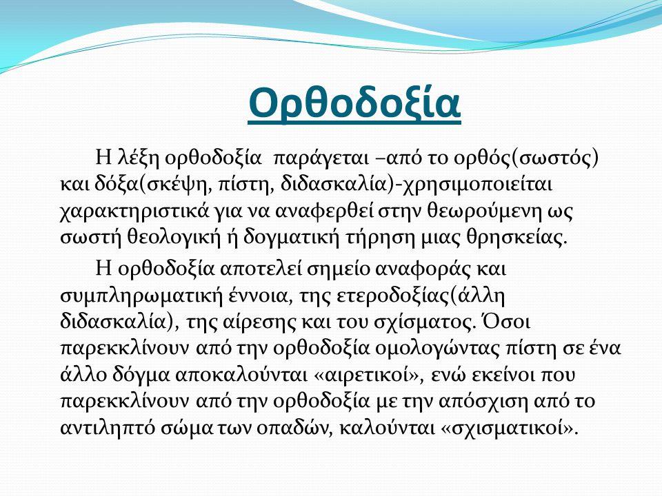 Ορθοδοξία Η λέξη ορθοδοξία παράγεται –από το ορθός(σωστός) και δόξα(σκέψη, πίστη, διδασκαλία)-χρησιμοποιείται χαρακτηριστικά για να αναφερθεί στην θεω