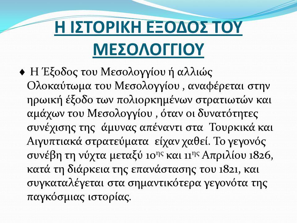 Η ΙΣΤΟΡΙΚΗ ΕΞΟΔΟΣ ΤΟΥ ΜΕΣΟΛΟΓΓΙΟΥ  Η Έξοδος του Μεσολογγίου ή αλλιώς Ολοκαύτωμα του Μεσολογγίου, αναφέρεται στην ηρωική έξοδο των πολιορκημένων στρατ