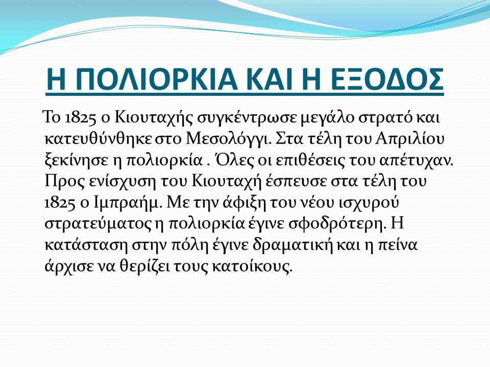 Η ΠΟΛΙΟΡΚΙΑ ΚΑΙ Η ΕΞΟΔΟΣ Το 1825 ο Κιουταχής συγκέντρωσε μεγάλο στρατό και κατευθύνθηκε στο Μεσολόγγι. Στα τέλη του Απριλίου ξεκίνησε η πολιορκία. Όλε