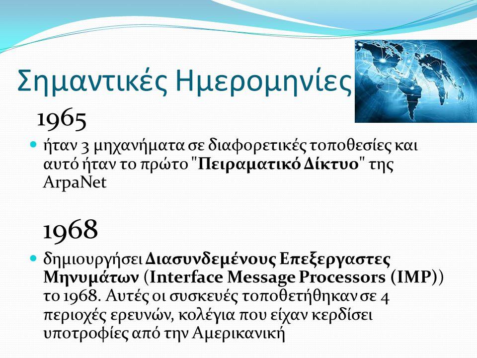 Σημαντικές Ημερομηνίες 1965 ήταν 3 μηχανήματα σε διαφορετικές τοποθεσίες και αυτό ήταν το πρώτο Πειραματικό Δίκτυο της ArpaNet 1968 δημιουργήσει Διασυνδεμένους Επεξεργαστες Μηνυμάτων (Interface Message Processors (IMP)) το 1968.