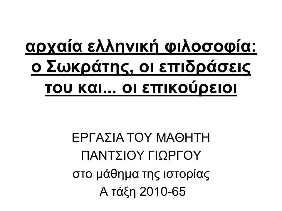 αρχαία ελληνική φιλοσοφία: ο Σωκράτης, οι επιδράσεις του και... οι επικούρειοι ΕΡΓΑΣΙΑ ΤΟΥ ΜΑΘΗΤΗ ΠΑΝΤΣΙΟΥ ΓΙΩΡΓΟΥ στο μάθημα της ιστορίας Α τάξη 2010