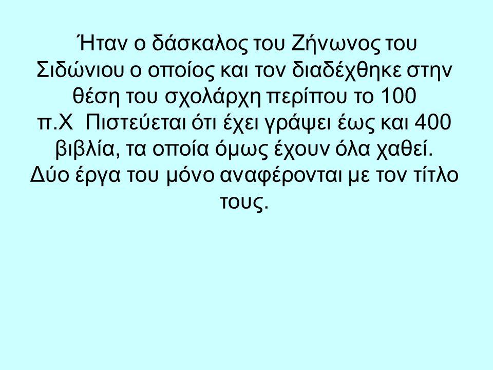 Ήταν ο δάσκαλος του Ζήνωνος του Σιδώνιου ο οποίος και τον διαδέχθηκε στην θέση του σχολάρχη περίπου το 100 π.Χ Πιστεύεται ότι έχει γράψει έως και 400