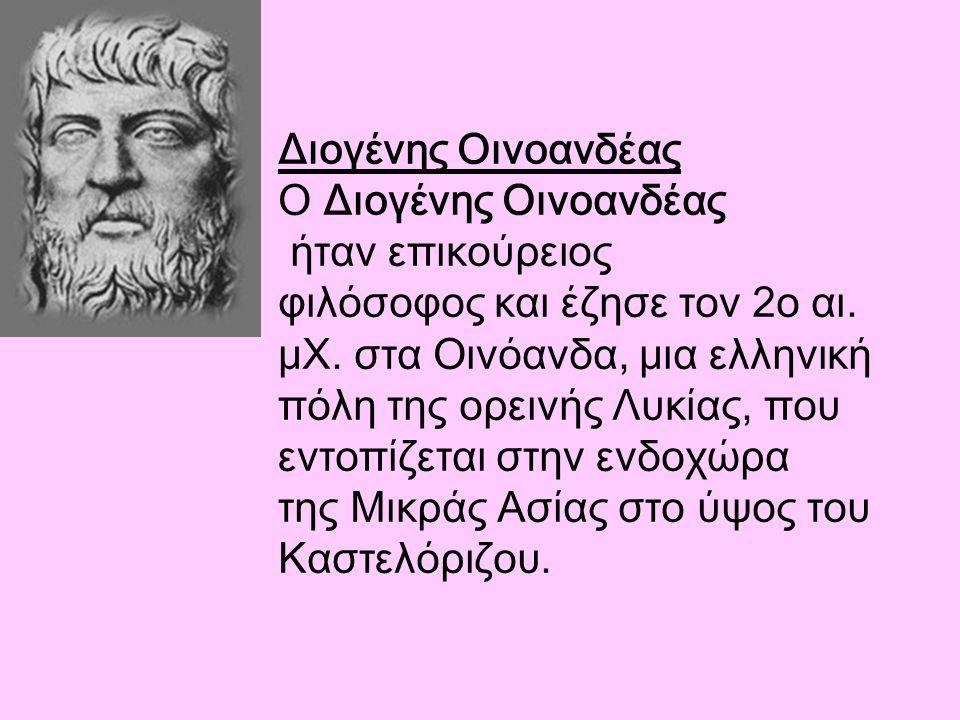 Διογένης Οινοανδέας Ο Διογένης Οινοανδέας ήταν επικούρειος φιλόσοφος και έζησε τον 2ο αι. μΧ. στα Οινόανδα, μια ελληνική πόλη της ορεινής Λυκίας, που