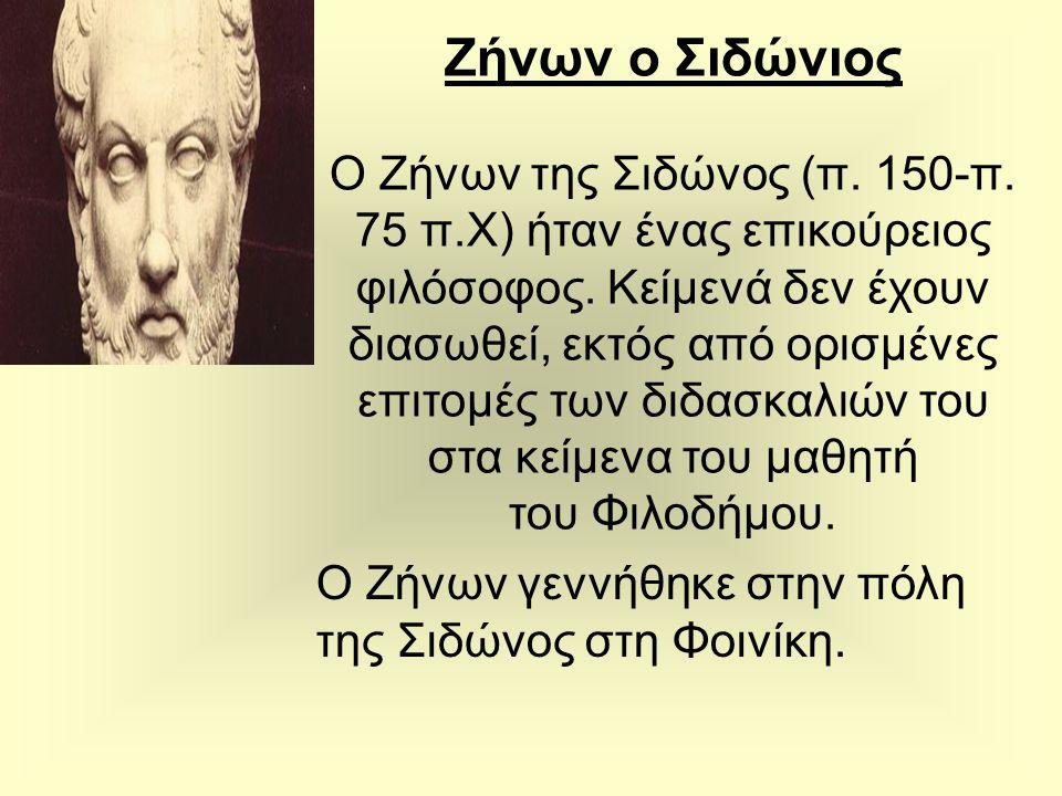 Ζήνων ο Σιδώνιος Ο Ζήνων της Σιδώνος (π. 150-π. 75 π.Χ) ήταν ένας επικούρειος φιλόσοφος. Κείμενά δεν έχουν διασωθεί, εκτός από ορισμένες επιτομές των