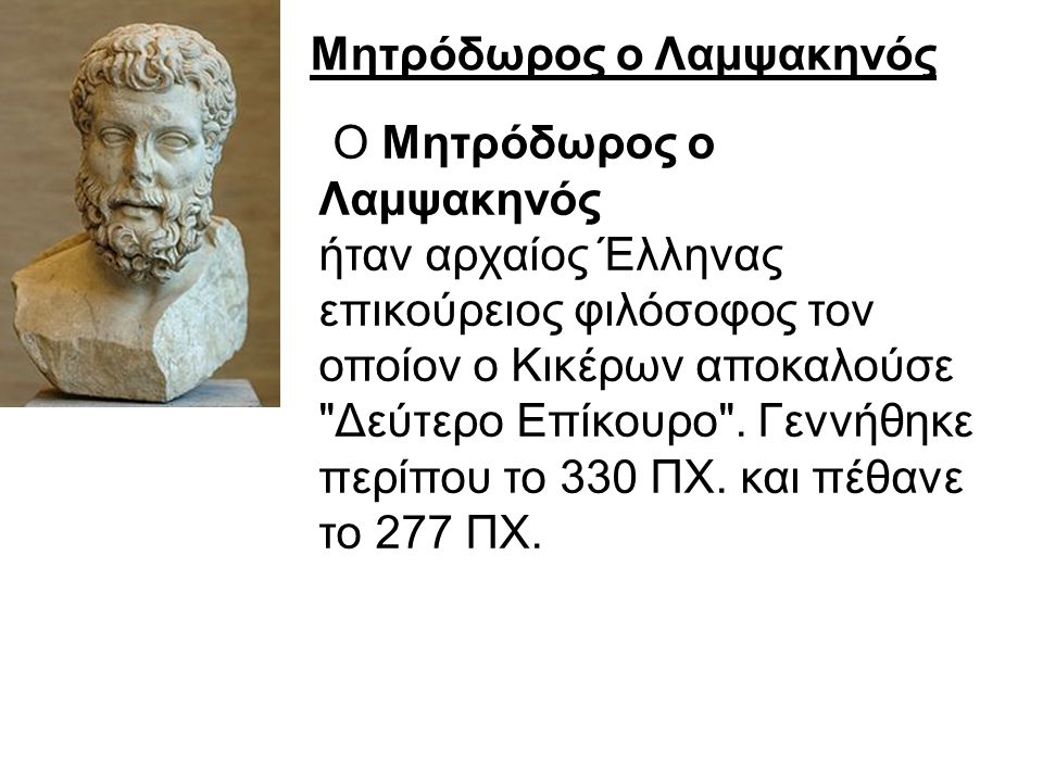 Μητρόδωρος ο Λαμψακηνός Ο Μητρόδωρος ο Λαμψακηνός ήταν αρχαίος Έλληνας επικούρειος φιλόσοφος τον οποίον ο Κικέρων αποκαλούσε