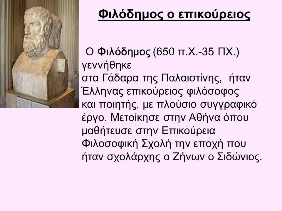 Φιλόδημος ο επικούρειος Ο Φιλόδημος (650 π.Χ.-35 ΠΧ.) γεννήθηκε στα Γάδαρα της Παλαιστίνης, ήταν Έλληνας επικούρειος φιλόσοφος και ποιητής, με πλούσιο