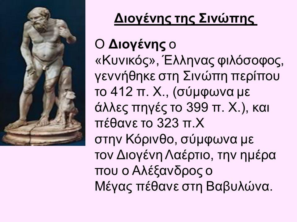 Διογένης της Σινώπης Ο Διογένης ο «Κυνικός», Έλληνας φιλόσοφος, γεννήθηκε στη Σινώπη περίπου το 412 π. Χ., (σύμφωνα με άλλες πηγές το 399 π. Χ.), και