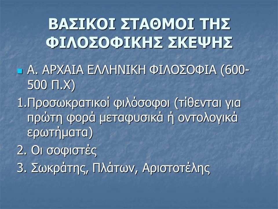 ΒΑΣΙΚΟΙ ΣΤΑΘΜΟΙ ΤΗΣ ΦΙΛΟΣΟΦΙΚΗΣ ΣΚΕΨΗΣ Α. ΑΡΧΑΙΑ ΕΛΛΗΝΙΚΗ ΦΙΛΟΣΟΦΙΑ (600- 500 Π.Χ) Α. ΑΡΧΑΙΑ ΕΛΛΗΝΙΚΗ ΦΙΛΟΣΟΦΙΑ (600- 500 Π.Χ) 1.Προσωκρατικοί φιλόσοφ