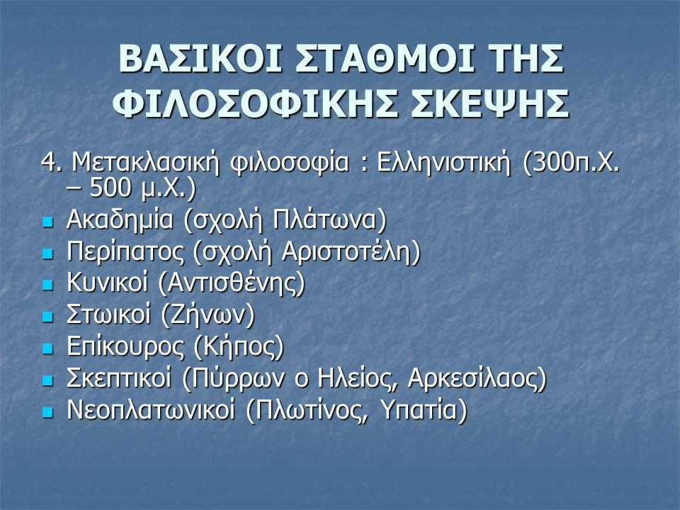 ΒΑΣΙΚΟΙ ΣΤΑΘΜΟΙ ΤΗΣ ΦΙΛΟΣΟΦΙΚΗΣ ΣΚΕΨΗΣ 4. Μετακλασική φιλοσοφία : Ελληνιστική (300π.Χ. – 500 μ.Χ.) Ακαδημία (σχολή Πλάτωνα) Ακαδημία (σχολή Πλάτωνα) Π