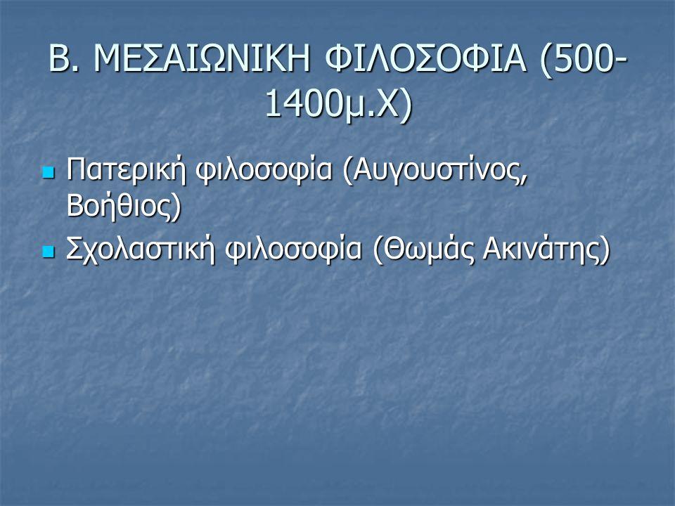 Β. ΜΕΣΑΙΩΝΙΚΗ ΦΙΛΟΣΟΦΙΑ (500- 1400μ.Χ) Πατερική φιλοσοφία (Αυγουστίνος, Βοήθιος) Πατερική φιλοσοφία (Αυγουστίνος, Βοήθιος) Σχολαστική φιλοσοφία (Θωμάς
