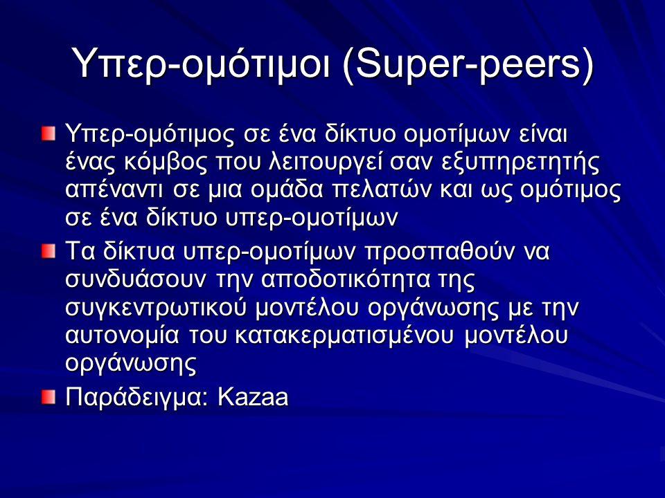 Υπερ-ομότιμοι (Super-peers) Υπερ-ομότιμος σε ένα δίκτυο ομοτίμων είναι ένας κόμβος που λειτουργεί σαν εξυπηρετητής απέναντι σε μια ομάδα πελατών και ως ομότιμος σε ένα δίκτυο υπερ-ομοτίμων Τα δίκτυα υπερ-ομοτίμων προσπαθούν να συνδυάσουν την αποδοτικότητα της συγκεντρωτικού μοντέλου οργάνωσης με την αυτονομία του κατακερματισμένου μοντέλου οργάνωσης Παράδειγμα: Kazaa