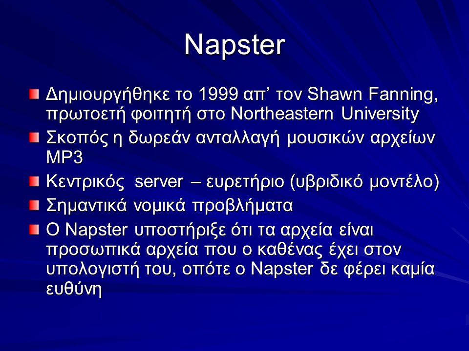 Napster Δημιουργήθηκε το 1999 απ' τον Shawn Fanning, πρωτοετή φοιτητή στο Northeastern University Σκοπός η δωρεάν ανταλλαγή μουσικών αρχείων MP3 Κεντρικός server – ευρετήριο (υβριδικό μοντέλο) Σημαντικά νομικά προβλήματα Ο Napster υποστήριξε ότι τα αρχεία είναι προσωπικά αρχεία που ο καθένας έχει στον υπολογιστή του, οπότε ο Napster δε φέρει καμία ευθύνη