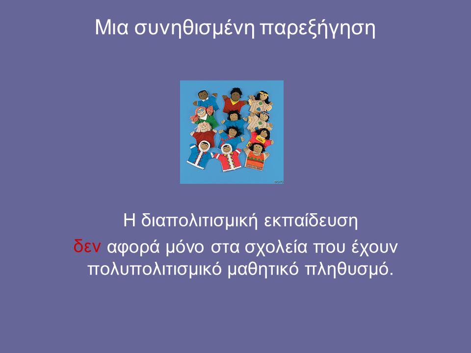 Μια συνηθισμένη παρεξήγηση Η διαπολιτισμική εκπαίδευση αφορά μόνο στα σχολεία που έχουν πολυπολιτισμικό μαθητικό πληθυσμό.